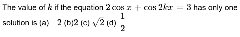 The value of `k` if the equation `2cosx+cos2k x=3` has only one solution is (a)`-2` (b)` 2`   (c) `sqrt(2)`  (d) `1/2`