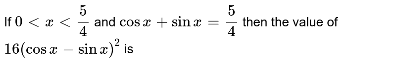 If `0 < x < 5/4` and `cosx+sinx=5/4` then the value of `16(cosx-sinx)^2` is