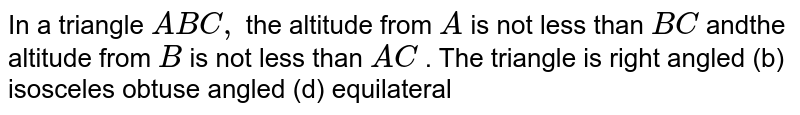 In a triangle `A B C ,` the altitude from `A` is not less than `B C` andthe altitude from `B` is not less than `A C` . The triangle is right angled   (b) isosceles obtuse angled (d) equilateral
