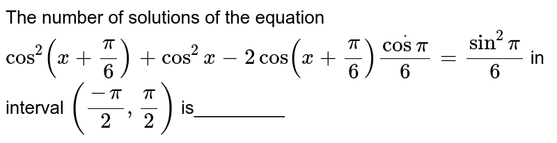 The number of solutions of the equation `cos^2(x+pi/6)+cos^2x-2cos(x+pi/6)dotcospi/6=sin^2pi/6` in interval `((-pi)/2,pi/2)` is_________