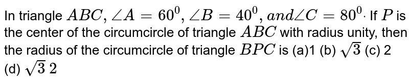 In triangle `A B C ,/_A=60^0,/_B=40^0,a n d/_C=80^0dot` If `P` is the center of the circumcircle of triangle `A B C` with radius unity, then the radius of the circumcircle of triangle `B P C` is (a)1 (b) `sqrt(3)`  (c) 2 (d) `sqrt(3)` `2`