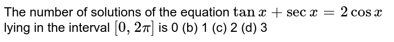 The number of solutions of the equation `tanx+secx=2cosx` lying in the interval `[0,2pi]` is 0 (b)   1 (c) 2   (d) 3