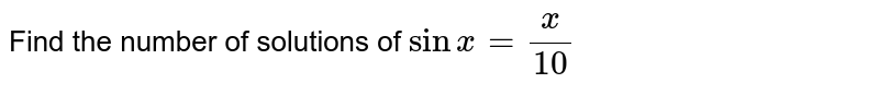 Find the number of solutions of `sinx=x/(10)`
