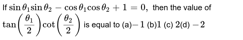 If `sintheta_1sintheta_2-costheta_1costheta_2+1=0,` then the value of `tan((theta_1)/2)cot((theta_2)/2)` is equal to (a)`-1`  (b)` 1`   (c) `2 `(d) `-2`