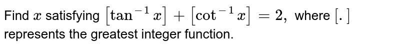 Find `x` satisfying `[tan^(-1)x]+[cot^(-1)x]=2,` where `[.]` represents the greatest integer function.