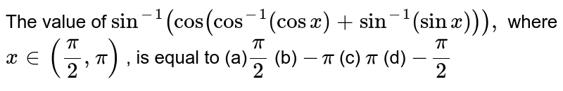 """The value of `sin^(-1)(""""cos""""(cos^(-1)(cosx)+sin^(-1)(sinx))),` where `x in (pi/2,pi)` , is equal to (a)`pi/2`  (b) `-pi`  (c) `pi`  (d) `-pi/2`"""