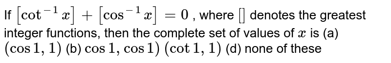 If `[cot^(-1)x]+[cos^(-1)x]=0` , where `[]` denotes the greatest integer functions, then the complete set of values   of `x` is (a)`(cos1,1)`  (b) `cos1,cos1)`  `(cot1,1)`  (d) none of these