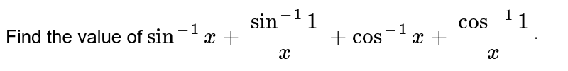 Find the value of `sin^(-1)x+sin^(-1)1/x+cos^(-1)x+cos^(-1)1/xdot`