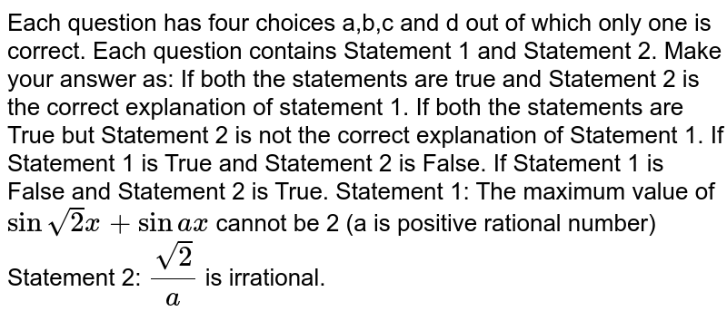 Each question has four choices a,b,c   and d out of which only one is correct. Each question contains Statement 1   and Statement 2. Make your answer as: If both the statements are true and Statement 2 is the correct   explanation of statement 1. If both the statements are True but Statement 2 is not the correct   explanation of Statement 1. If Statement 1 is True and Statement 2 is False. If Statement 1 is False and Statement 2 is True. Statement 1: The maximum value of `sinsqrt(2)x+sina x` cannot be 2 (a is positive   rational number) Statement 2: `(sqrt(2))/a` is irrational.