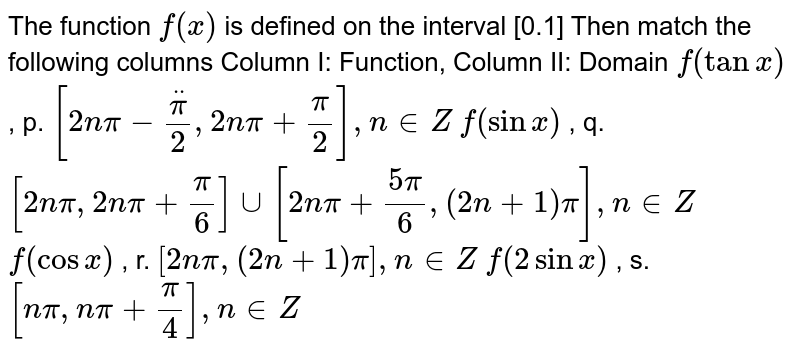 The function `f(x)` is defined on the interval [0.1] Then match the following columns Column I:   Function, Column II: Domain `f(tanx)` , p. `[2npi-ddotpi/2,2npi+pi/2],n in  Z`  `f(sinx)` , q. `[2npi,2npi+pi/6]uu[2npi+(5pi)/6,(2n+1)pi],n in  Z`  `f(cosx)` , r. `[2npi,(2n+1)pi],n in  Z`  `f(2sinx)` , s. `[npi,npi+pi/4],n in  Z`