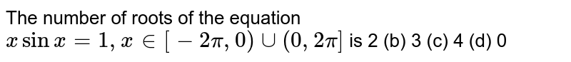 The number of roots of the equation `xsinx=1,x in [-2pi,0)uu(0,2pi]` is 2 (b)   3 (c) 4   (d) 0
