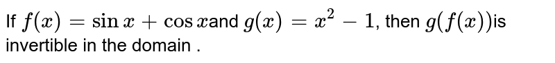 If  `f(x)=sinx+cosx `and `g(x)=x^2-1`, then `g(f (x)) `is invertible in the domain .