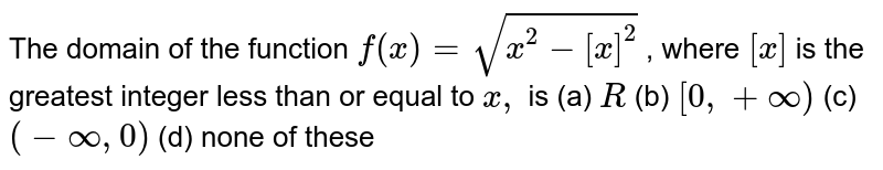 The domain of the function `f(x)=sqrt(x^2-[x]^2)` , where `[x]` is the greatest integer less than or equal to `x ,` is (a) `R`  (b) `[0,+oo)`  (c) `(-oo,0)`  (d) none of these