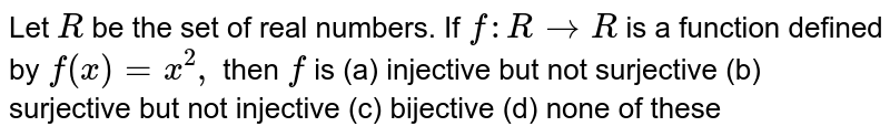 Let `R` be the set of real numbers. If `f:R->R` is a function defined by `f(x)=x^2,` then `f` is (a)  injective but not surjective (b) surjective but not injective (c) bijective (d) none of these