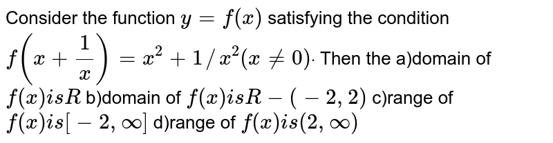 Consider the function `y=f(x)` satisfying the condition  `f(x+1/x)=x^2+1//x^2(x!=0)dot` Then the a)domain of `f(x)i sR`  b)domain of `f(x)i sR-(-2,2)`  c)range of `f(x)i s[-2,oo]`  d)range of `f(x)i s(2,oo)`