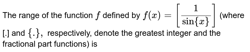 The range of the function `f` defined by `f(x)=[1/(sin{x})]` (where [.] and `{dot},` respectively, denote the greatest integer and the fractional part   functions) is
