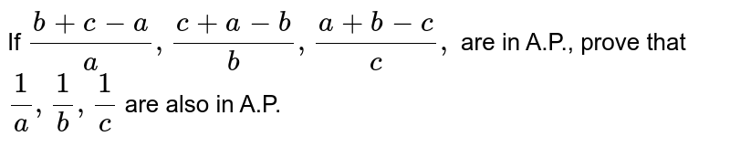 If `(b+c-a)/a ,(c+a-b)/b ,(a+b-c)/c ,` are in A.P., prove that `1/a ,1/b ,1/c` are also in A.P.