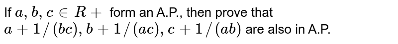 If `a ,b ,c in  R+` form an A.P., then prove that `a+1//(b c),b+1//(a c),c+1//(a b)` are also in A.P.