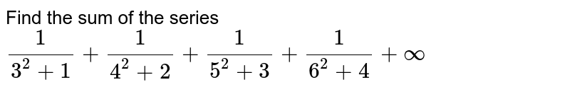 Find the sum of the series `1/(3^2+1)+1/(4^2+2)+1/(5^2+3)+1/(6^2+4)+oo`