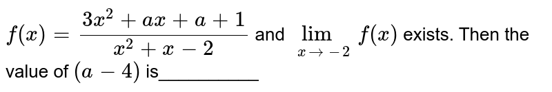 `f(x)=(3x^2+a x+a+1)/(x^2+x-2)` and `lim_(x->-2)f(x)` exists.  Then the value of `(a-4)` is__________