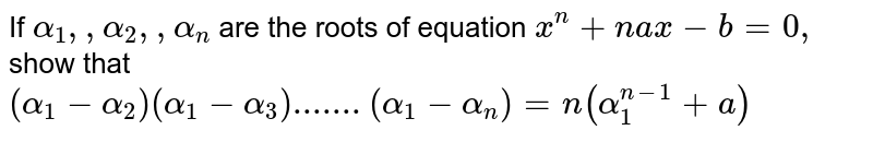 If `alpha_1, ,alpha_2,  ,alpha_n` are the roots of equation `x^n+n a x-b=0,` show that `(alpha_1-alpha_2)(alpha_1-alpha_3).......(alpha_1-alpha_n)=n(alpha_1^(n-1)+a)`