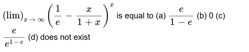 """`(""""lim"""")_(xrarroo)(1/e-x/(1+x))^x` is equal to   (a) `e/(1-e)`  (b)   0 (c) `e/(e^(1-e))`  (d) does not exist"""