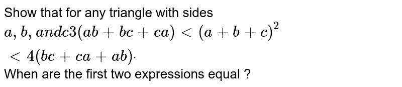 Show that for any triangle with sides `a ,b ,a n dc3(a b+b c+c a)<(a+b+c)^2<4(b c+c a+a b)dot` When are the first two expressions equal ?