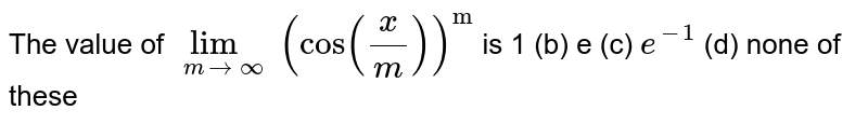 """The value of `lim_(m->oo)(cos(x/m))^(""""m"""")` is 1 (b)   e (c) `e^(-1)`  (d) none of these"""