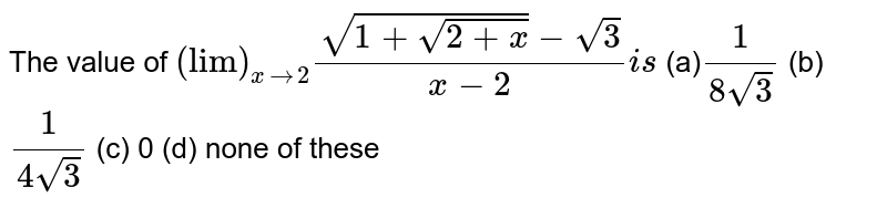 """The value of `(""""lim"""")_(xto2)(sqrt(1+sqrt(2+x))-sqrt(3))/(x-2)i s`  (a)`1/(8sqrt(3))`  (b) `1/(4sqrt(3))`  (c) 0 (d) none of these"""