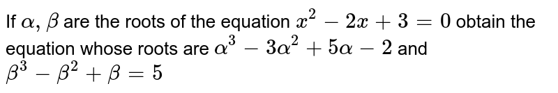 If `alpha,beta` are the roots of the equation `x^2-2x+3=0` obtain the equation whose roots are `alpha^3-3alpha^2+5alpha-2` and `beta^3-beta^2+beta=5`