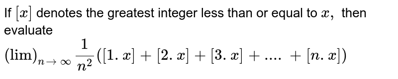 """If `[x]` denotes the greatest integer less than or equal to `x ,` then evaluate `(""""lim"""")_(ntooo)1/(n^2)([1.x]+[2.x]+[3.x]+....+[n.x])`"""