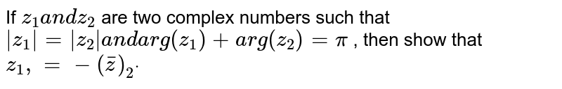 If `z_1a n dz_2` are two complex numbers such that `|z_1|=|z_2|a n d arg(z_1)+a r g(z_2)=pi` , then show that `z_1,=-(  barz )_2dot`