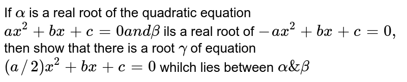 If `alpha` is a real root of the quadratic equation `a x^2+b x+c=0a n dbeta` ils a real root of ` -a x^2+b x+c=0,` then show that there is a root `gamma` of equation `(a//2)x^2+b x+c=0` whilch lies between `alpha & beta`