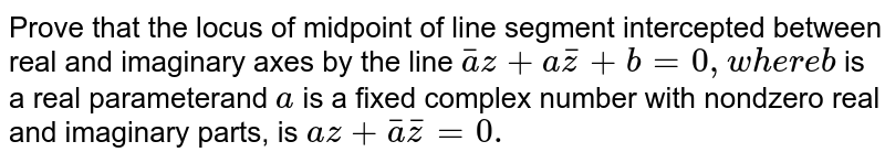 Prove that the locus of midpoint of line segment intercepted between   real and imaginary axes by the line `bara  z +  a bar z+b=0,w h e r eb` is a real parameterand `a` is a fixed complex number with nondzero real and imaginary parts, is `a z+  bara barz =0.`