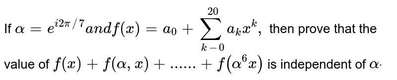 If `alpha=e^(i2pi//7)a n df(x)=a_0+sum_(k-0)^(20)a_k x^k ,` then prove that the value of `f(x)+f(alpha, x)+......+f(alpha^6x)` is independent of `alphadot`