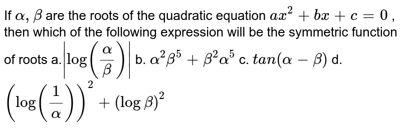 If `alpha,beta` are the roots of the quadratic equation `a x^2+b x+c=0` , then which of the following expression will be the symmetric function   of roots a.`|log(alpha/beta)|` b. `alpha^2beta^5+beta^2alpha^5`  c. `t a n(alpha-beta)` d. `(log(1/alpha))^2+(logbeta)^2`