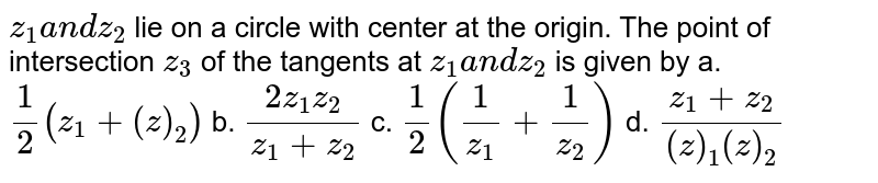 `z_1a n dz_2` lie on a circle with center at the origin. The point of intersection `z_3` of the tangents at `z_1a n dz_2` is given by a. `1/2(z_1+(  z )_2)` b. `(2z_1z_2)/(z_1+z_2)`  c. `1/2(1/(z_1)+1/(z_2))` d. `(z_1+z_2)/((  z )_1(  z )_2)`