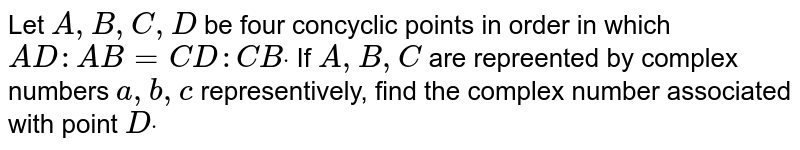Let `A ,B ,C ,D` be four concyclic points in order in which `A D : A B=C D : C Bdot` If `A ,B ,C` are repreented by complex numbers `a ,b ,c` representively, find the complex number associated with point `Ddot`