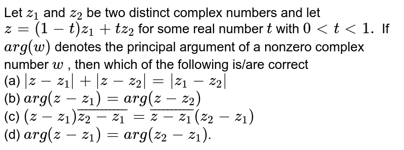 """Let `z_1a n dz_2` be two distinct complex numbers and let `z=(1-t)z_1+t z_2` for some real number `t` with `0<t<1.` If `""""a r g""""(w)` denotes the principal argument of a nonzero complex number `w` , then  `