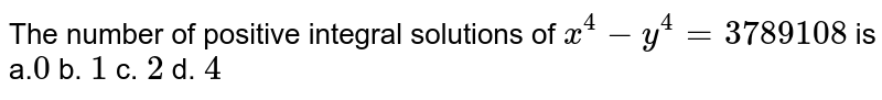 The number of positive integral solutions of `x^4-y^4=3789108` is a.`0` b. `1` c. `2` d. `4`