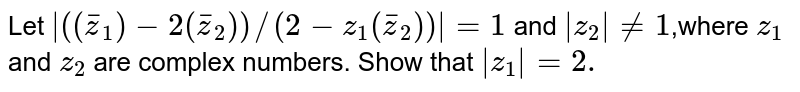 Let `|(( bar z _1)-2( bar z _2))//(2-z_1( bar z _2))|=1` and `|z_2|!=1`,where `z_1` and `z_2` are complex numbers. Show that `|z_1|=2.`