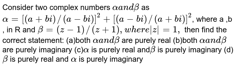Consider two complex numbers `alphaa n dbeta` as `alpha=[(a+b i)//(a-b i)]^2+[(a-b i)//(a+b i)]^2`,  where a ,b , in  R and `beta=(z-1)//(z+1), w here  z =1,` then find the correct statement: (a)both `alphaa n dbeta` are purely real (b)both `alphaa n dbeta` are purely imaginary (c)`alpha` is purely real and`beta` is purely imaginary (d)`beta` is purely real and `alpha` is purely imaginary