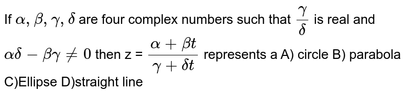 If `alpha,beta,gamma,delta` are four complex numbers such that `gamma/delta` is real and `alpha delta - beta gamma !=0` then z = `(alpha + beta t)/(gamma+ deltat)` represents a A) circle  B) parabola C)Ellipse  D)straight line