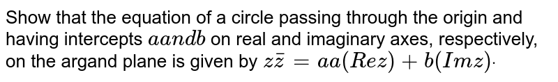 Show that the equation of a circle passing through the origin and   having intercepts `aa n db` on real and imaginary axes, respectively, on the argand plane is given   by `  z bar z =a a(R e z)+b(I mz)dot`