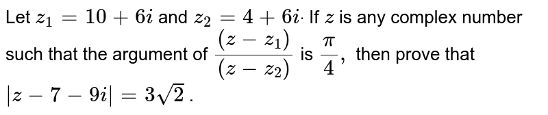Let `z_1=10+6i` and `z_2=4+6idot` If `z` is any complex number such that the argument of `((z-z_1))/((z-z_2))` is `pi/4,` then prove that `|z-7-9i|=3sqrt(2)` .