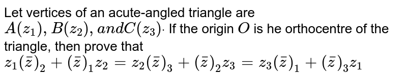 Let vertices of an acute-angled triangle are `A(z_1),B(z_2),a n dC(z_3)dot` If the origin `O` is he orthocentre of the triangle, then prove that `z_1( bar z )_2+( bar z )_1z_2=z_2( bar z )_3+( bar z )_2z_3=z_3( bar z )_1+( bar z )_(3)z_1`
