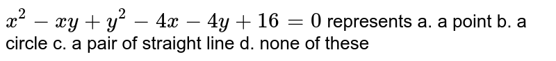 `x^2-x y+y^2-4x-4y+16=0` represents a. a point   b. a circle  c. a pair of straight line   d. none of these