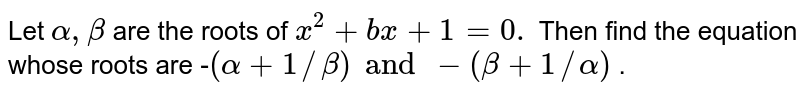 Let `alpha,beta` are the roots of `x^2+b x+1=0.` Then find the equation whose   roots are -`(alpha+1//beta)and-(beta+1//alpha)` .