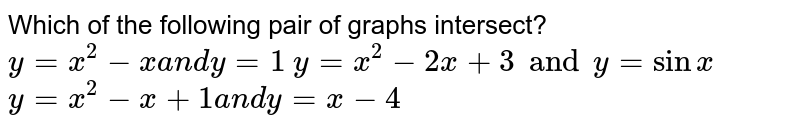 Which of the following pair of graphs intersect?  `y=x^2-xa n dy=1`   `y=x^2-2x +3 and y=sinx`   `y=x^2-x+1a n dy=x-4`