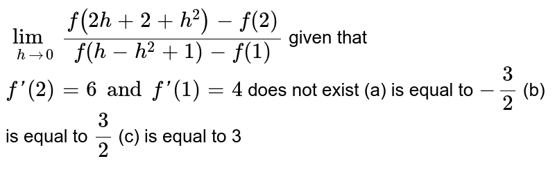 `lim_(h->0) (f(2h+2+h^2)-f(2))/(f(h-h^2+1)-f(1))` given that `f'(2)=6 and f'(1)=4`  does not exist   (a)  is equal to `- 3/2`  (b) is equal to `3/2` (c)  is equal to 3